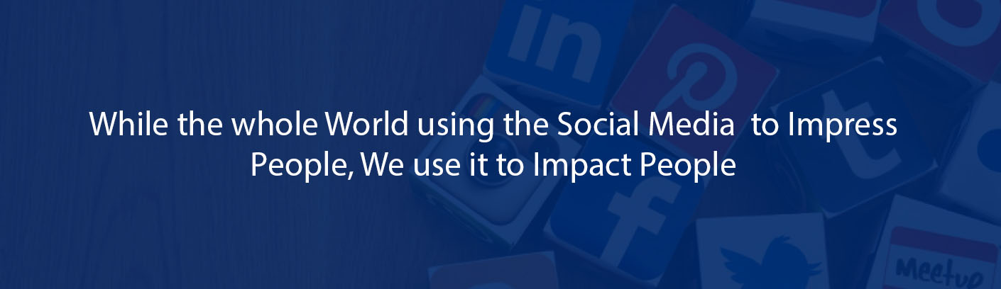 WHILE THE WHOLE WORLD IS USING SOCIAL MEDIA TO IMPRESS PEOPLE,WE USE IT TO IMPACT PEOPLE.